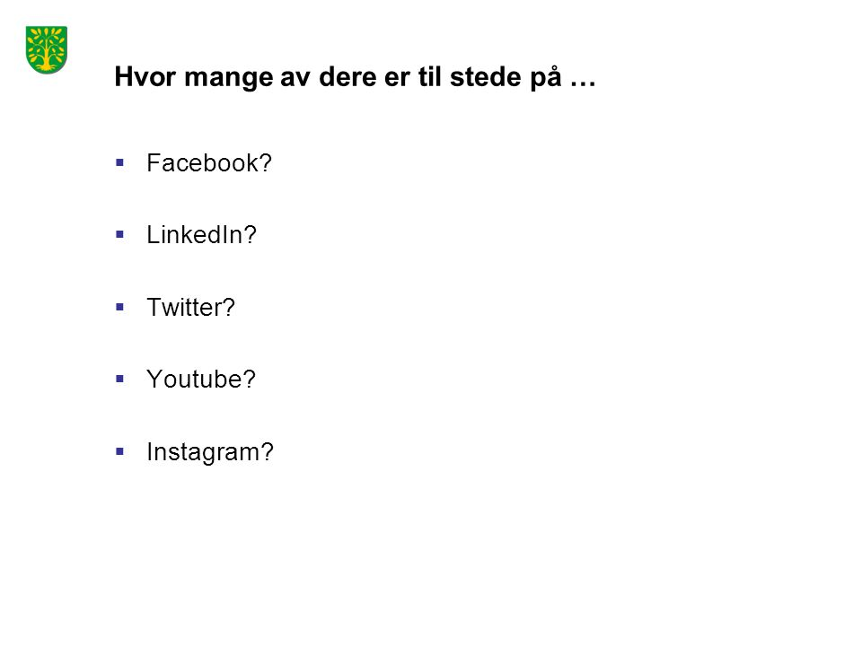Hvor mange av dere er til stede på …  Facebook?  LinkedIn?  Twitter?  Youtube?  Instagram?