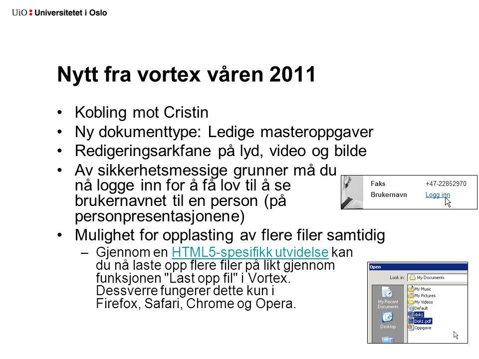 Nytt fra vortex våren 2011 •Kobling mot Cristin •Ny dokumenttype: Ledige masteroppgaver •Redigeringsarkfane på lyd, video og bilde •Av sikkerhetsmessige grunner må du nå logge inn for å få lov til å se brukernavnet til en person (på personpresentasjonene) •Mulighet for opplasting av flere filer samtidig –Gjennom en HTML5-spesifikk utvidelse kan du nå laste opp flere filer på likt gjennom funksjonen Last opp fil i Vortex.