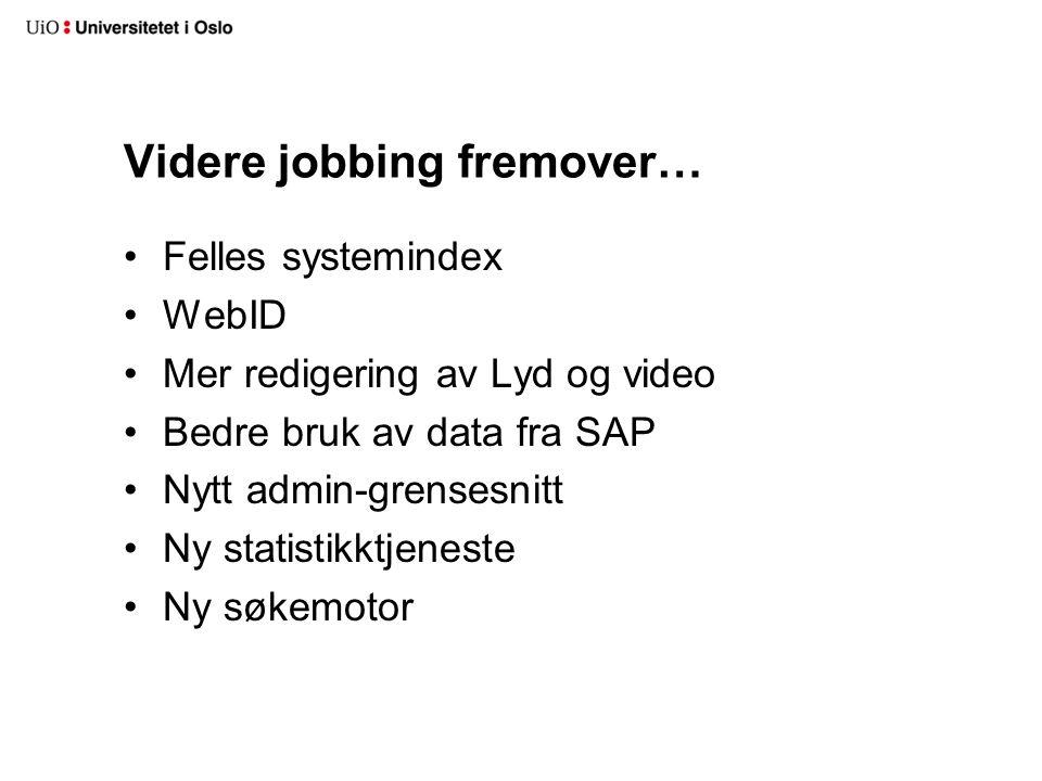 Videre jobbing fremover… •Felles systemindex •WebID •Mer redigering av Lyd og video •Bedre bruk av data fra SAP •Nytt admin-grensesnitt •Ny statistikktjeneste •Ny søkemotor