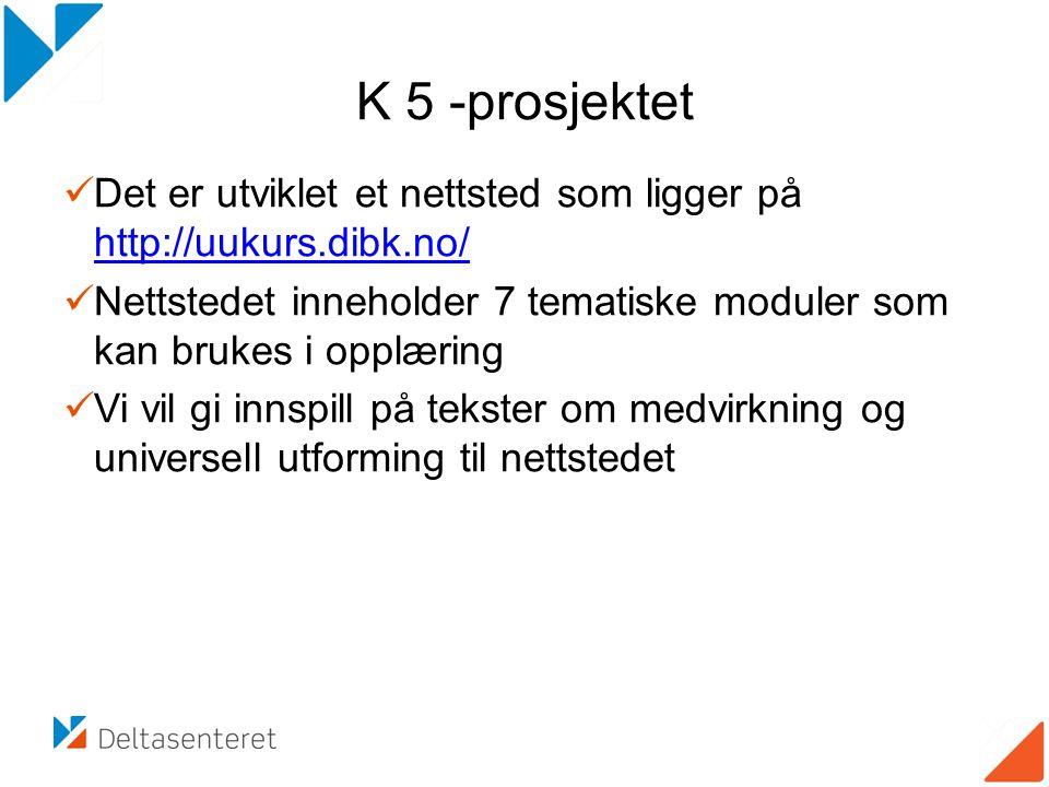 K 5 -prosjektet  Det er utviklet et nettsted som ligger på http://uukurs.dibk.no/ http://uukurs.dibk.no/  Nettstedet inneholder 7 tematiske moduler som kan brukes i opplæring  Vi vil gi innspill på tekster om medvirkning og universell utforming til nettstedet