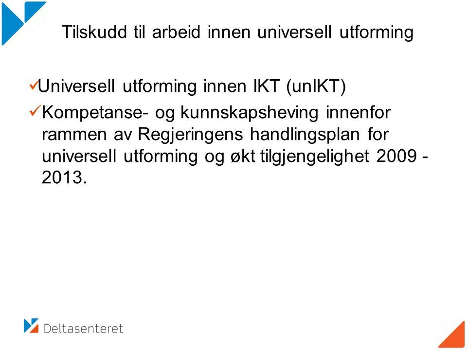 Tilskudd til arbeid innen universell utforming  Universell utforming innen IKT (unIKT)  Kompetanse- og kunnskapsheving innenfor rammen av Regjeringens handlingsplan for universell utforming og økt tilgjengelighet 2009 - 2013.