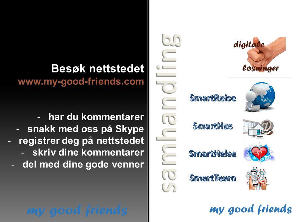 Besøk nettstedet www.my-good-friends.com -har du kommentarer -snakk med oss på Skype -registrer deg på nettstedet -skriv dine kommentarer -del med dine gode venner