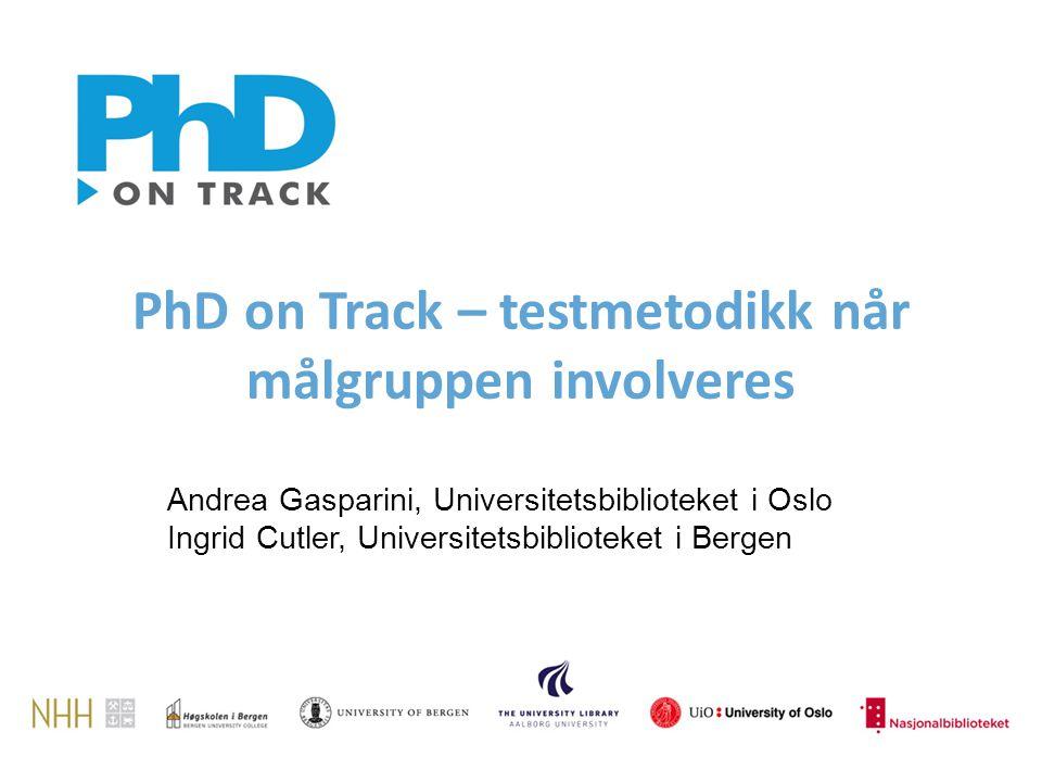 PhD on Track – testmetodikk når målgruppen involveres Andrea Gasparini, Universitetsbiblioteket i Oslo Ingrid Cutler, Universitetsbiblioteket i Bergen