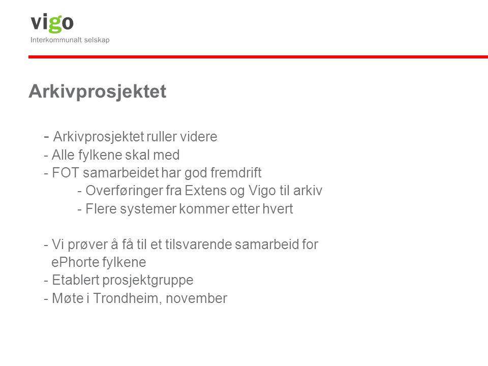 Arkivprosjektet - Arkivprosjektet ruller videre - Alle fylkene skal med - FOT samarbeidet har god fremdrift - Overføringer fra Extens og Vigo til arkiv - Flere systemer kommer etter hvert - Vi prøver å få til et tilsvarende samarbeid for ePhorte fylkene - Etablert prosjektgruppe - Møte i Trondheim, november