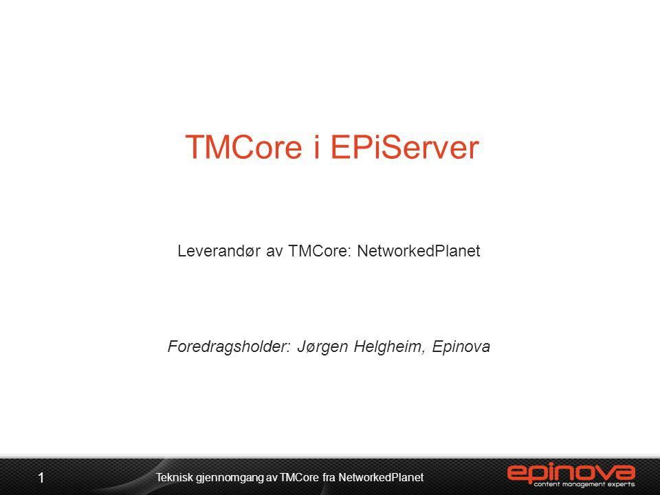 TMCore i EPiServer Leverandør av TMCore: NetworkedPlanet Foredragsholder: Jørgen Helgheim, Epinova 1 Teknisk gjennomgang av TMCore fra NetworkedPlanet