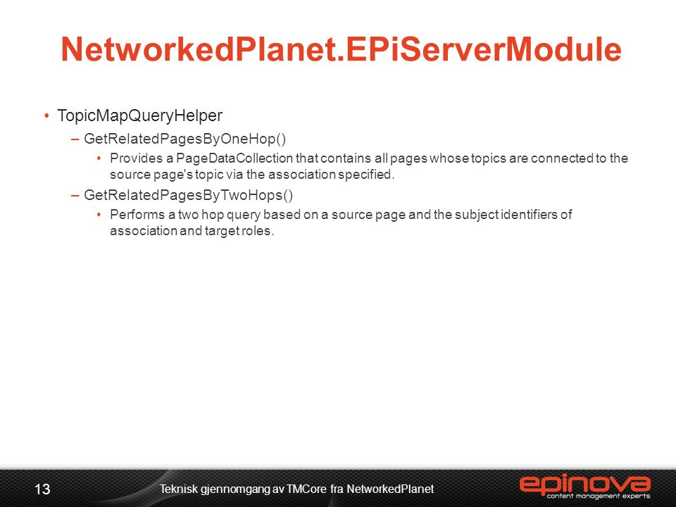 NetworkedPlanet.EPiServerModule •TopicMapQueryHelper –GetRelatedPagesByOneHop() •Provides a PageDataCollection that contains all pages whose topics ar
