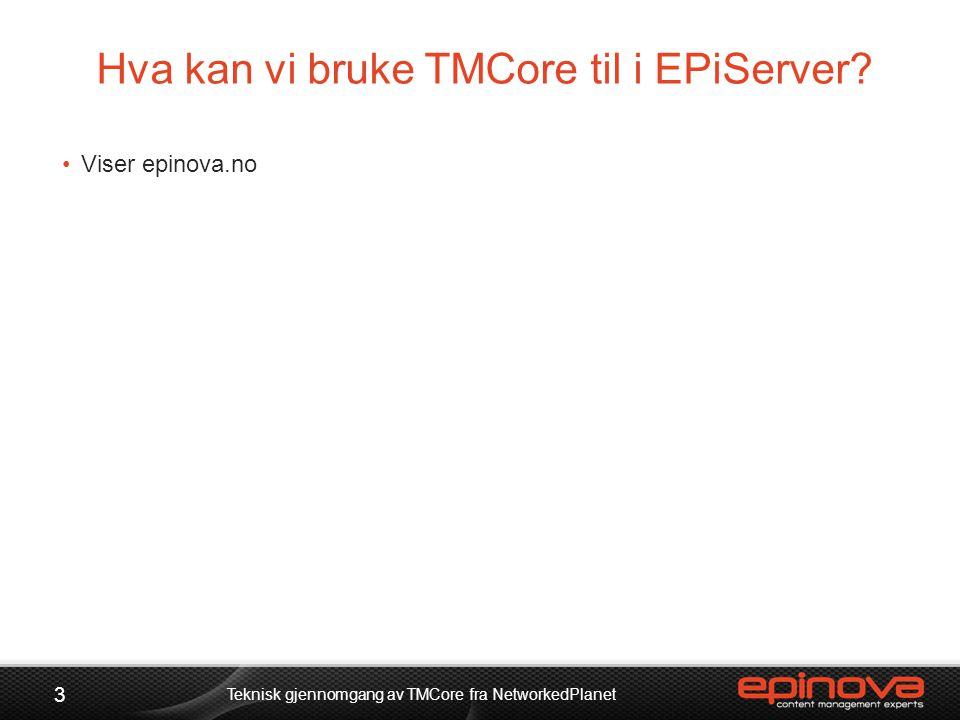 Hva kan vi bruke TMCore til i EPiServer? 3 Teknisk gjennomgang av TMCore fra NetworkedPlanet •Viser epinova.no