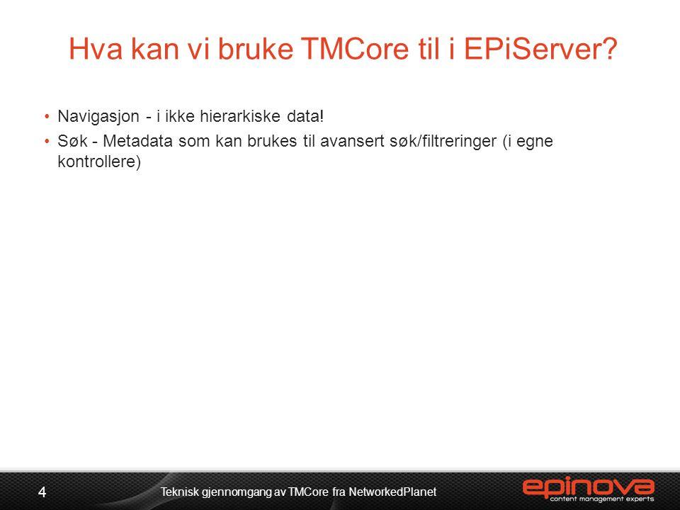 Hva kan vi bruke TMCore til i EPiServer? 4 Teknisk gjennomgang av TMCore fra NetworkedPlanet •Navigasjon - i ikke hierarkiske data! •Søk - Metadata so