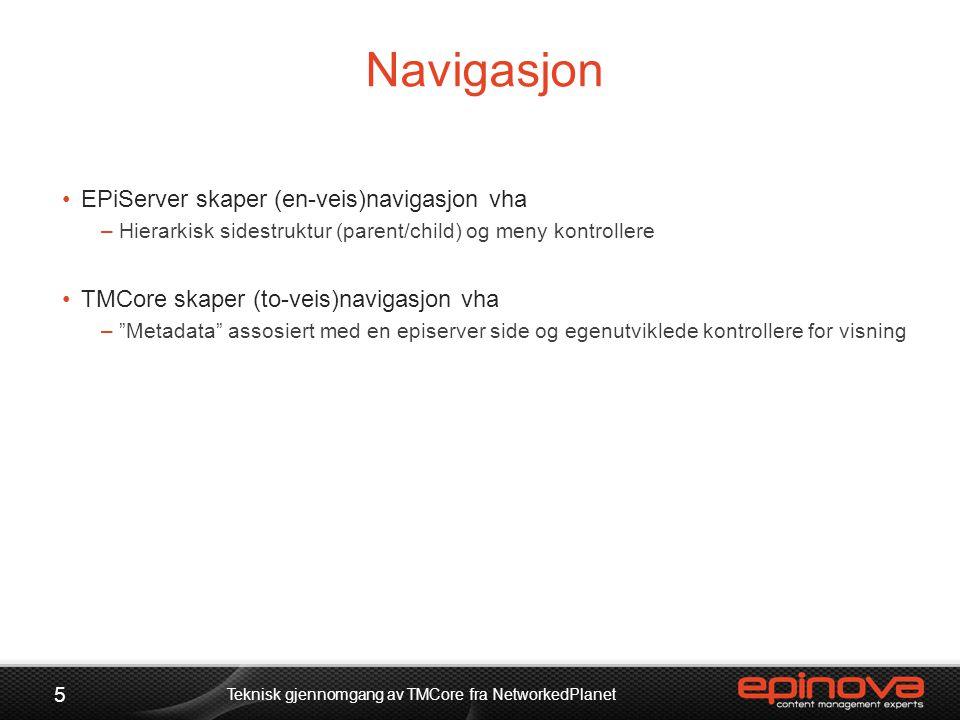 Navigasjon 5 Teknisk gjennomgang av TMCore fra NetworkedPlanet •EPiServer skaper (en-veis)navigasjon vha –Hierarkisk sidestruktur (parent/child) og me