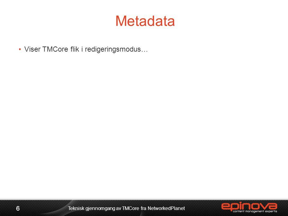 Metadata 6 Teknisk gjennomgang av TMCore fra NetworkedPlanet •Viser TMCore flik i redigeringsmodus…