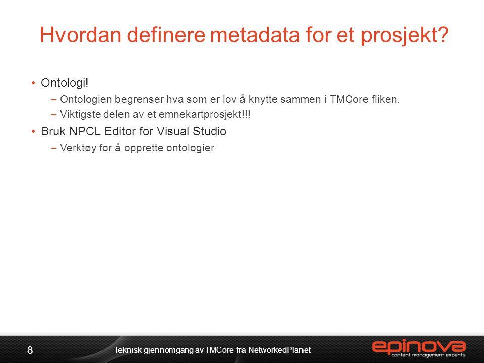 Hvordan definere metadata for et prosjekt? 8 Teknisk gjennomgang av TMCore fra NetworkedPlanet •Ontologi! –Ontologien begrenser hva som er lov å knytt