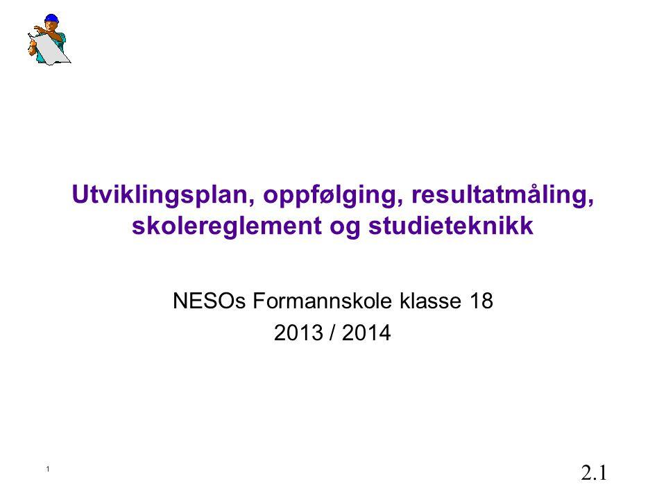 1 Utviklingsplan, oppfølging, resultatmåling, skolereglement og studieteknikk NESOs Formannskole klasse 18 2013 / 2014 2.1