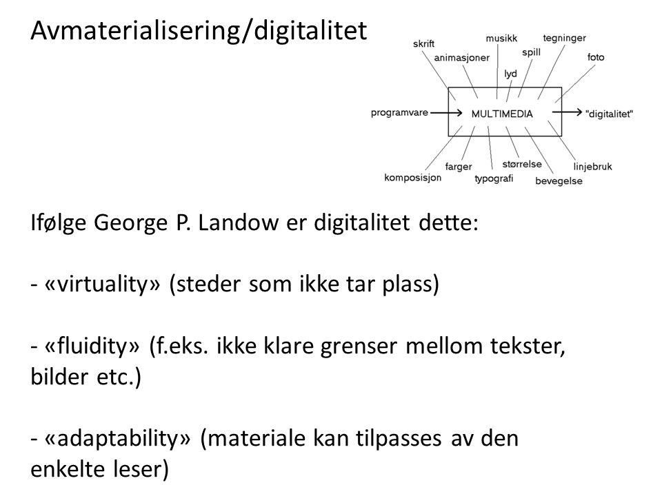 Avmaterialisering/digitalitet Ifølge George P. Landow er digitalitet dette: - «virtuality» (steder som ikke tar plass) - «fluidity» (f.eks. ikke klare