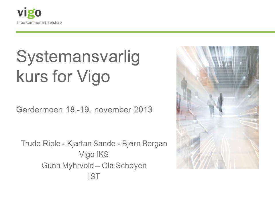 Systemansvarlig kurs for Vigo Gardermoen 18.-19. november 2013 Trude Riple - Kjartan Sande - Bjørn Bergan Vigo IKS Gunn Myhrvold – Ola Schøyen IST