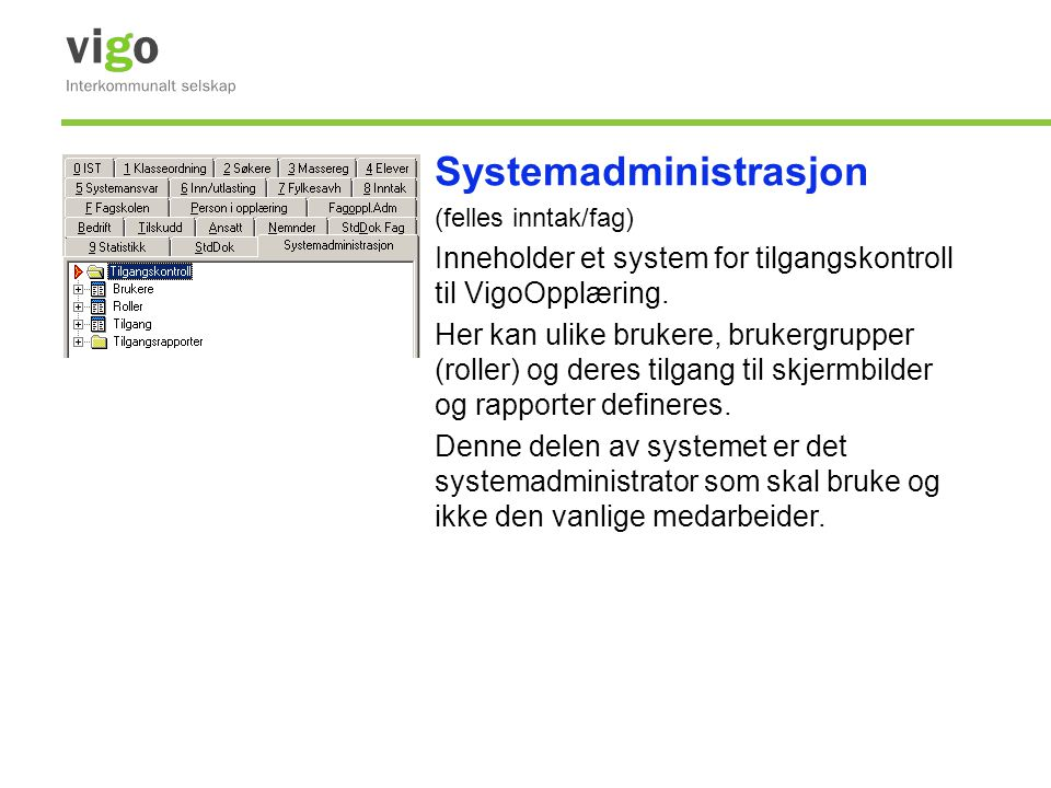 Systemadministrasjon (felles inntak/fag) Inneholder et system for tilgangskontroll til VigoOpplæring. Her kan ulike brukere, brukergrupper (roller) og