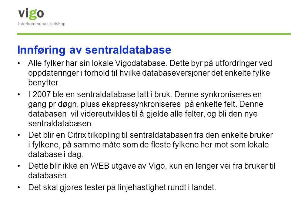 Innføring av sentraldatabase •Alle fylker har sin lokale Vigodatabase. Dette byr på utfordringer ved oppdateringer i forhold til hvilke databaseversjo