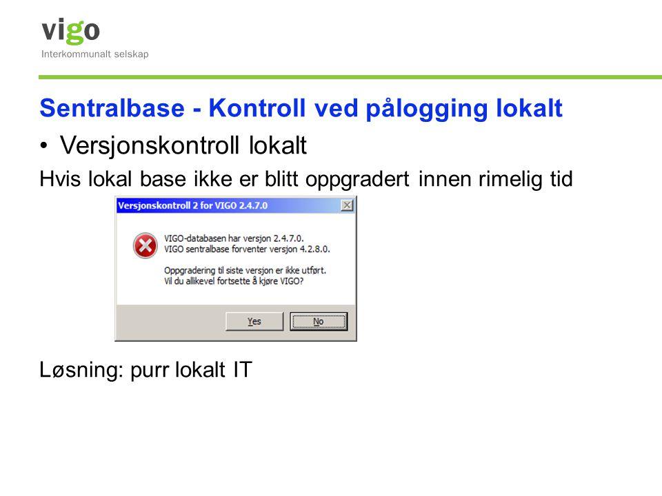 Sentralbase - Kontroll ved pålogging lokalt •Versjonskontroll lokalt Hvis lokal base ikke er blitt oppgradert innen rimelig tid Løsning: purr lokalt I