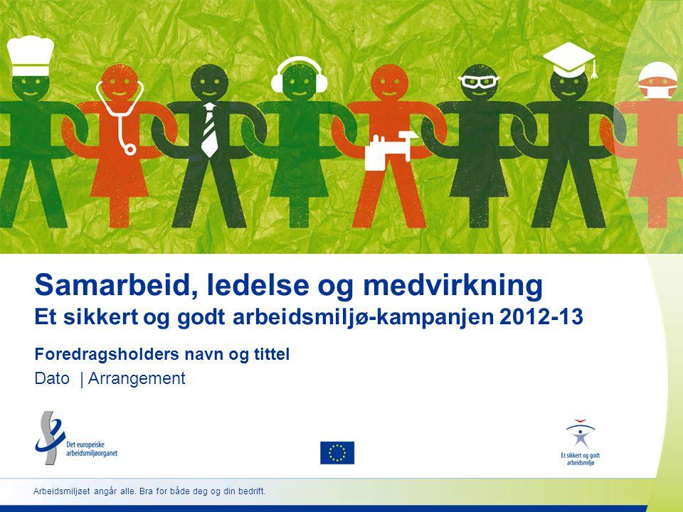Samarbeid, ledelse og medvirkning Et sikkert og godt arbeidsmiljø-kampanjen 2012-13 Foredragsholders navn og tittel Dato | Arrangement Arbeidsmiljøet angår alle.
