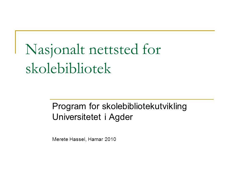 Nasjonalt nettsted for skolebibliotek Program for skolebibliotekutvikling Universitetet i Agder Merete Hassel, Hamar 2010
