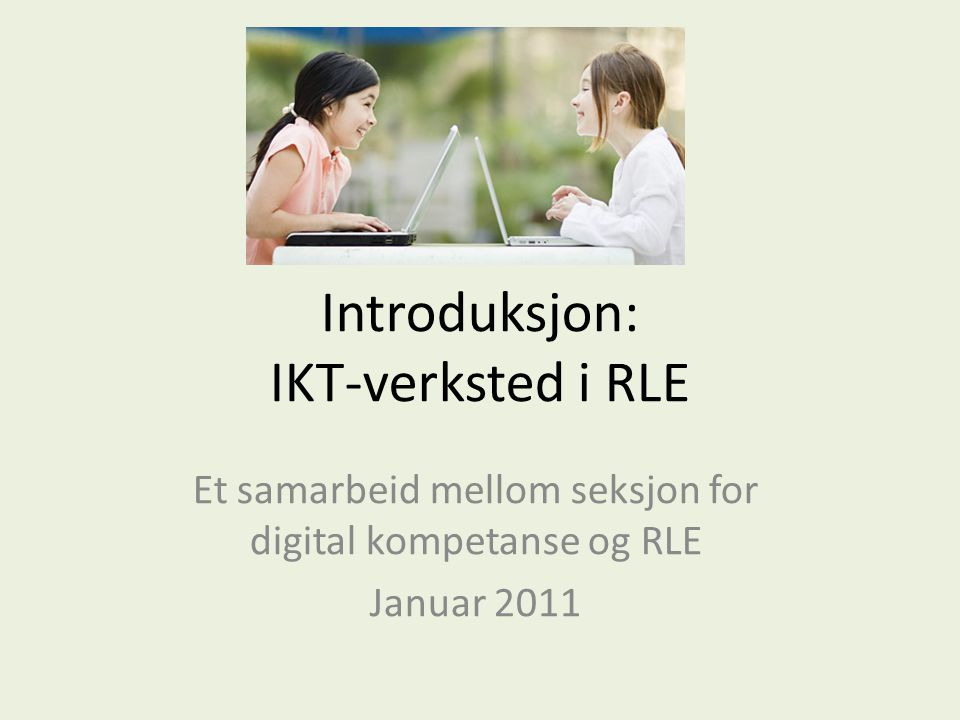 Introduksjon: IKT-verksted i RLE Et samarbeid mellom seksjon for digital kompetanse og RLE Januar 2011