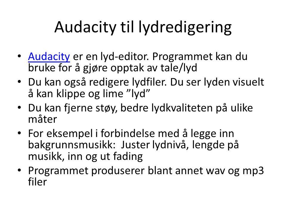 Audacity til lydredigering • Audacity er en lyd-editor. Programmet kan du bruke for å gjøre opptak av tale/lyd Audacity • Du kan også redigere lydfile