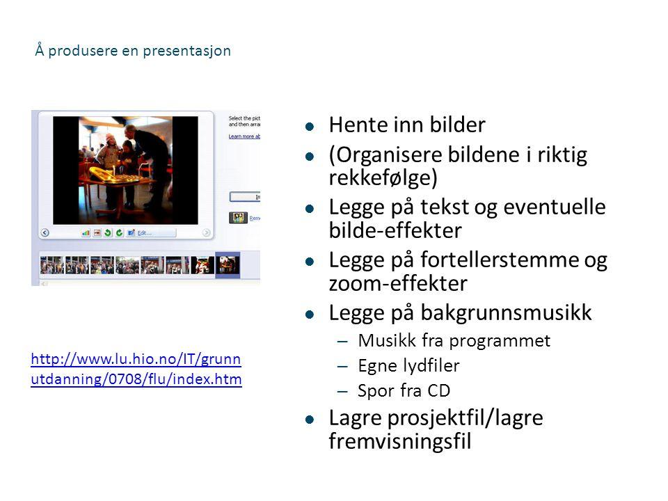 Å produsere en presentasjon  Hente inn bilder  (Organisere bildene i riktig rekkefølge)  Legge på tekst og eventuelle bilde-effekter  Legge på for