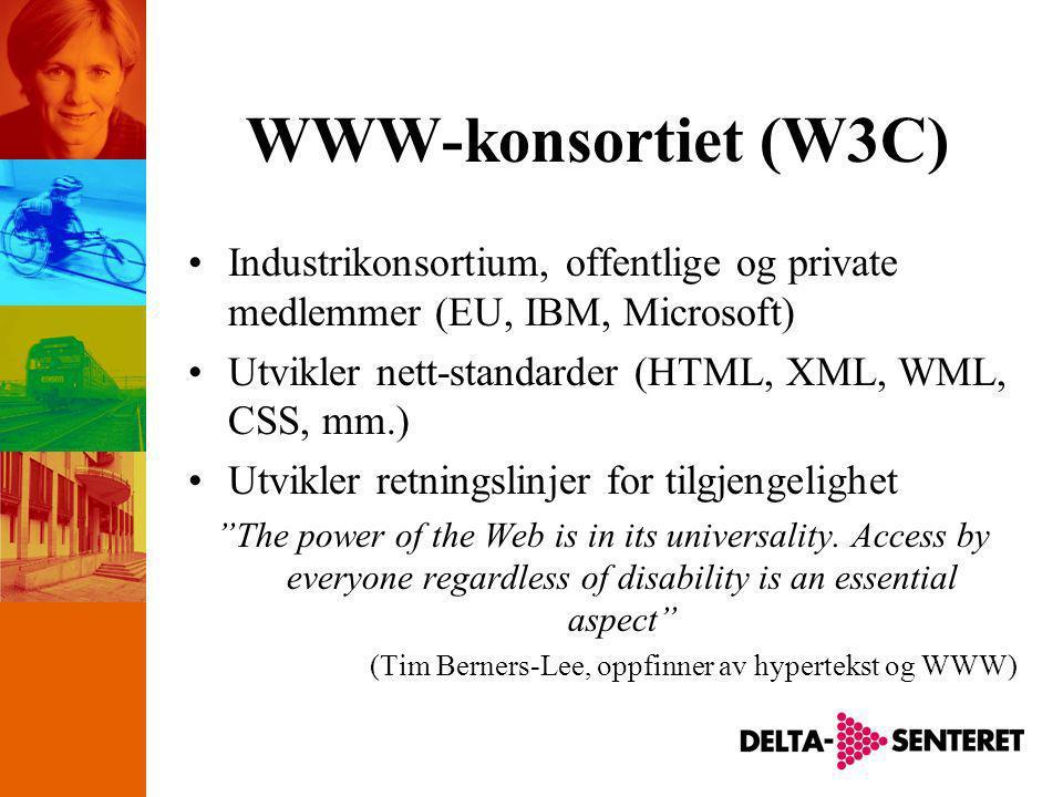 WWW-konsortiet (W3C) •Industrikonsortium, offentlige og private medlemmer (EU, IBM, Microsoft) •Utvikler nett-standarder (HTML, XML, WML, CSS, mm.) •Utvikler retningslinjer for tilgjengelighet The power of the Web is in its universality.