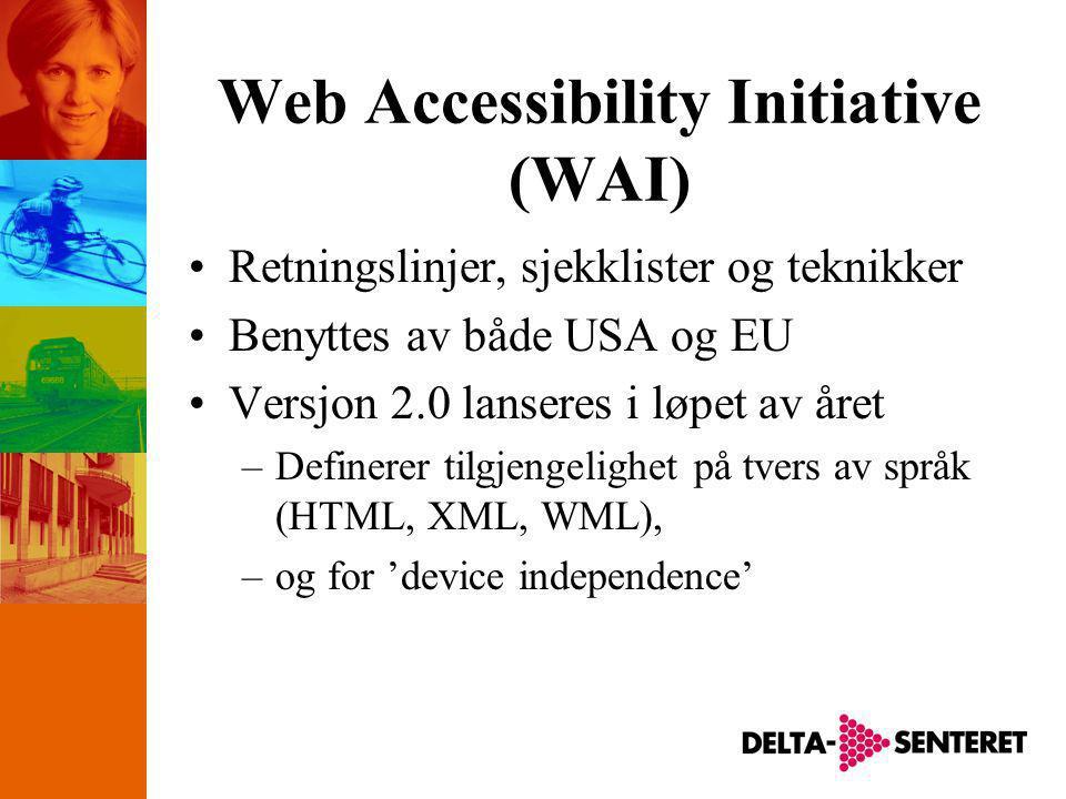Web Accessibility Initiative (WAI) •Retningslinjer, sjekklister og teknikker •Benyttes av både USA og EU •Versjon 2.0 lanseres i løpet av året –Definerer tilgjengelighet på tvers av språk (HTML, XML, WML), –og for 'device independence'