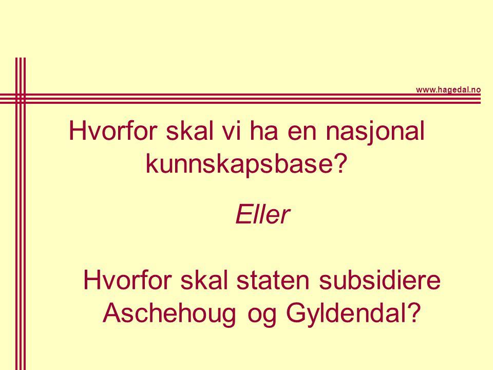 www.hagedal.no Hvorfor skal vi ha en nasjonal kunnskapsbase? Eller Hvorfor skal staten subsidiere Aschehoug og Gyldendal?