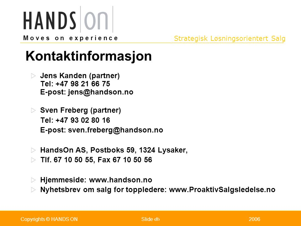 Strategisk Løsningsorientert Salg M o v e s o n e x p e r i e n c e Oslo 25.07.2001Copyrights © HANDS ONPage / Pages 502006Copyrights © HANDS ONSlide 50  Jens Kanden (partner) Tel: +47 98 21 66 75 E-post: jens@handson.no  Sven Freberg (partner) Tel: +47 93 02 80 16 E-post: sven.freberg@handson.no  HandsOn AS, Postboks 59, 1324 Lysaker,  Tlf.