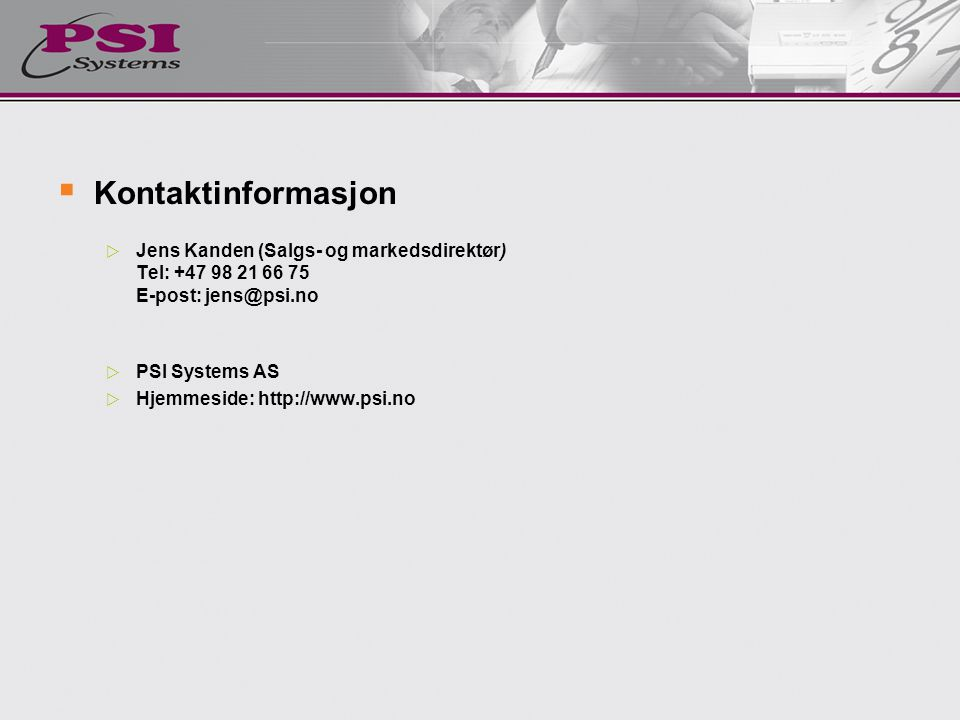  Kontaktinformasjon  Jens Kanden (Salgs- og markedsdirektør) Tel: +47 98 21 66 75 E-post: jens@psi.no  PSI Systems AS  Hjemmeside: http://www.psi.