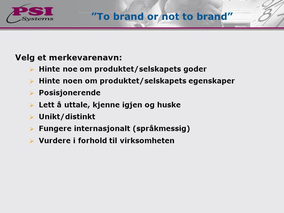 Velg et merkevarenavn:  Hinte noe om produktet/selskapets goder  Hinte noen om produktet/selskapets egenskaper  Posisjonerende  Lett å uttale, kjenne igjen og huske  Unikt/distinkt  Fungere internasjonalt (språkmessig)  Vurdere i forhold til virksomheten To brand or not to brand