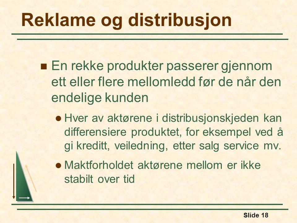 Slide 18 Reklame og distribusjon  En rekke produkter passerer gjennom ett eller flere mellomledd før de når den endelige kunden  Hver av aktørene i distribusjonskjeden kan differensiere produktet, for eksempel ved å gi kreditt, veiledning, etter salg service mv.