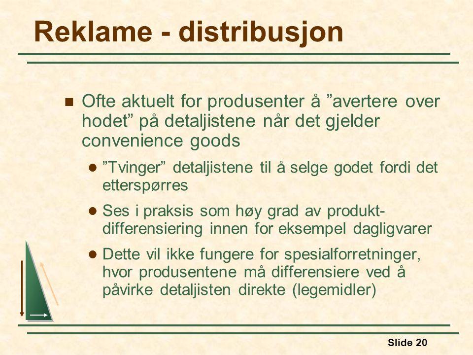 Slide 20 Reklame - distribusjon  Ofte aktuelt for produsenter å avertere over hodet på detaljistene når det gjelder convenience goods  Tvinger detaljistene til å selge godet fordi det etterspørres  Ses i praksis som høy grad av produkt- differensiering innen for eksempel dagligvarer  Dette vil ikke fungere for spesialforretninger, hvor produsentene må differensiere ved å påvirke detaljisten direkte (legemidler)