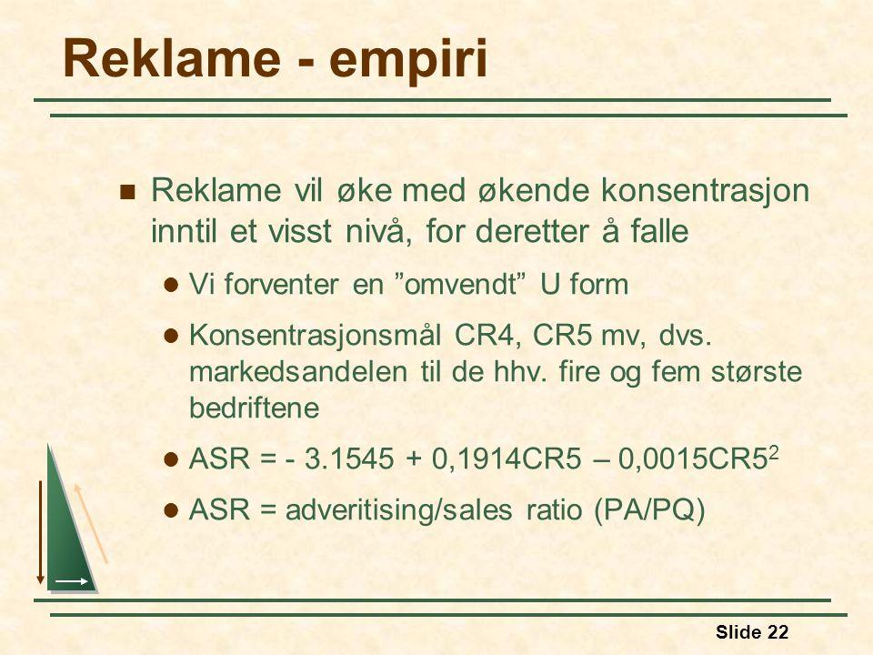Slide 22 Reklame - empiri  Reklame vil øke med økende konsentrasjon inntil et visst nivå, for deretter å falle  Vi forventer en omvendt U form  Konsentrasjonsmål CR4, CR5 mv, dvs.