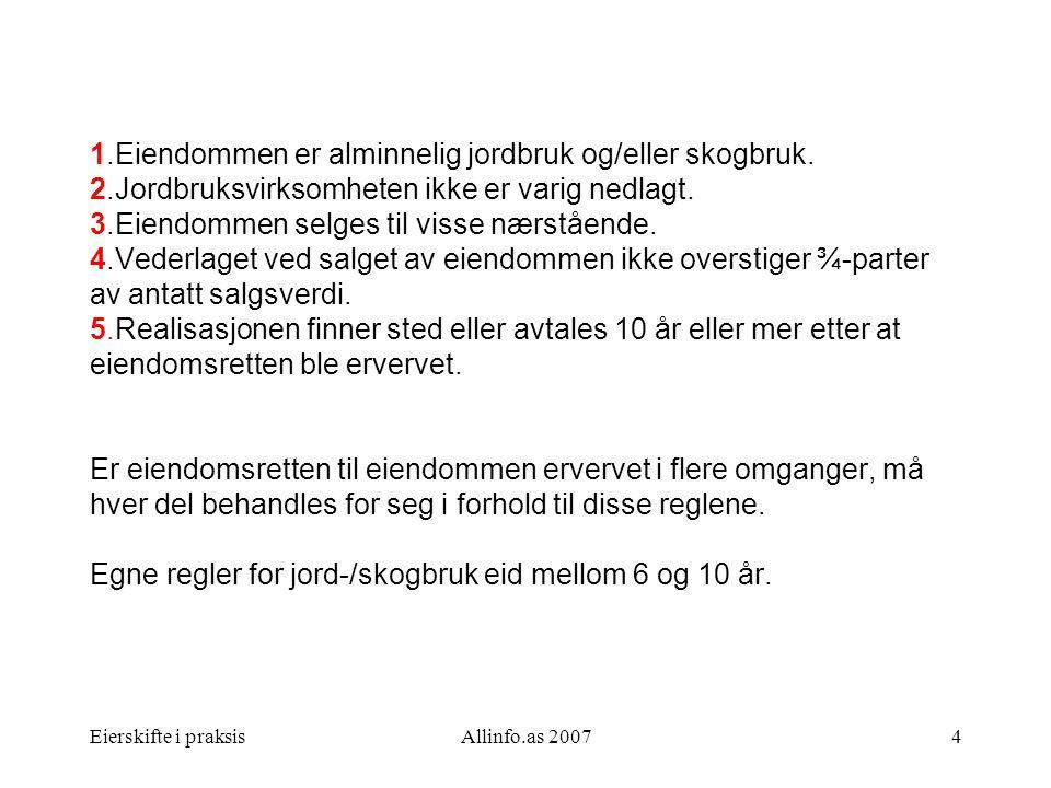 Eierskifte i praksisAllinfo.as 20074 1.Eiendommen er alminnelig jordbruk og/eller skogbruk. 2.Jordbruksvirksomheten ikke er varig nedlagt. 3.Eiendomme
