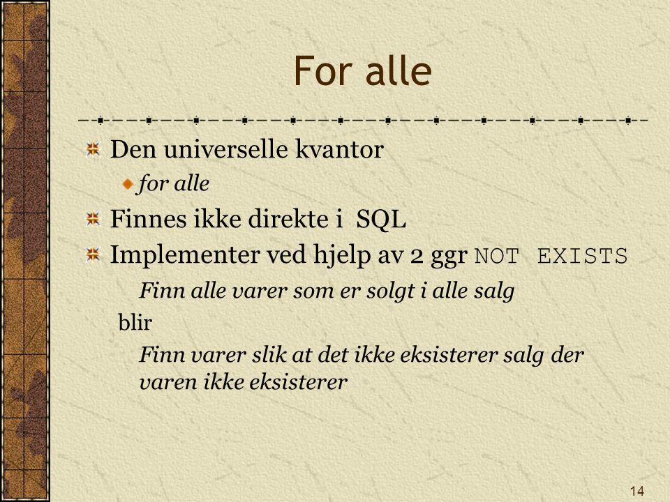 14 For alle Den universelle kvantor for alle Finnes ikke direkte i SQL Implementer ved hjelp av 2 ggr NOT EXISTS Finn alle varer som er solgt i alle s