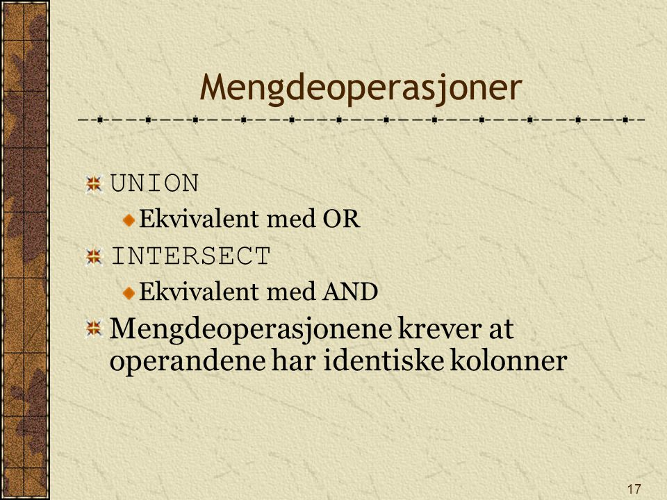 17 Mengdeoperasjoner UNION Ekvivalent med OR INTERSECT Ekvivalent med AND Mengdeoperasjonene krever at operandene har identiske kolonner