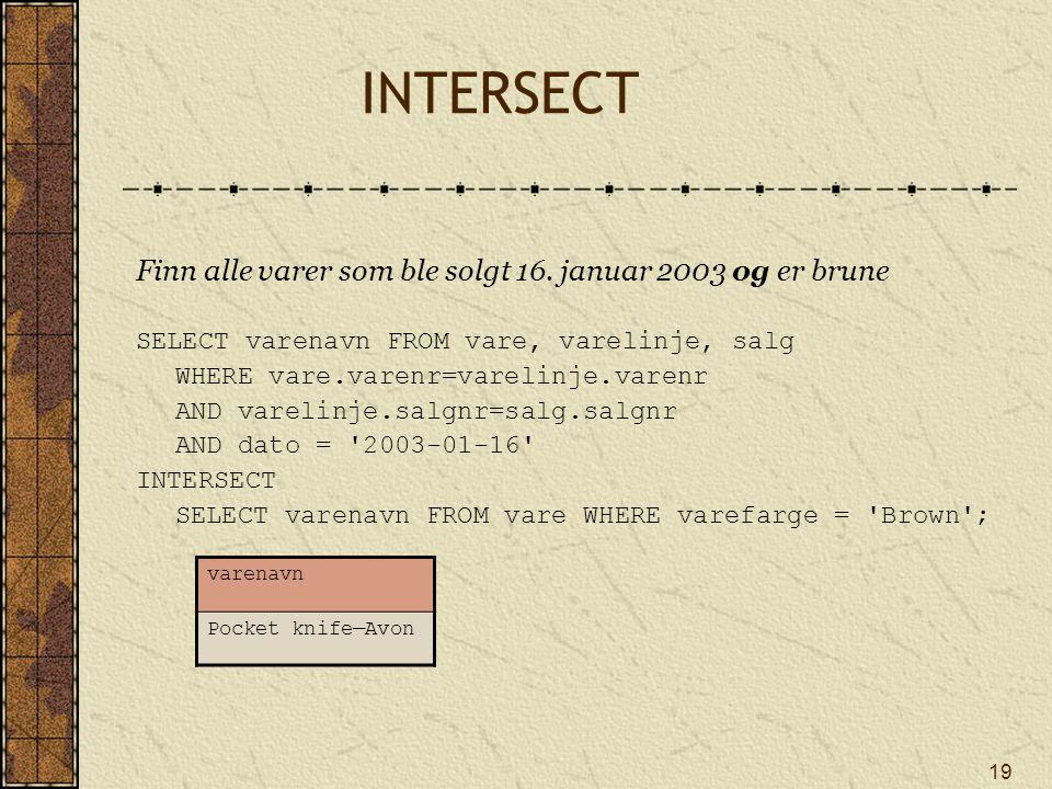 19 INTERSECT Finn alle varer som ble solgt 16. januar 2003 og er brune SELECT varenavn FROM vare, varelinje, salg WHERE vare.varenr=varelinje.varenr A