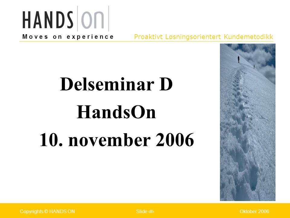 M o v e s o n e x p e r i e n c e Oslo 25.07.2001Copyrights © HANDS ONPage / Pages 1Oktober 2006Copyrights © HANDS ONSlide 1 Proaktivt Løsningsorientert Kundemetodikk M o v e s o n e x p e r i e n c e Oslo 25.07.2001Copyrights © HANDS ONPage / Pages 1Oktober 2006Copyrights © HANDS ONSlide 1 Delseminar D HandsOn 10.