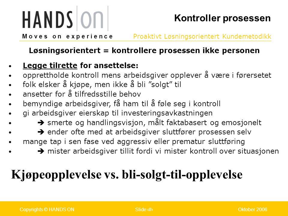 M o v e s o n e x p e r i e n c e Oslo 25.07.2001Copyrights © HANDS ONPage / Pages 14Oktober 2006Copyrights © HANDS ONSlide 14 Proaktivt Løsningsorientert Kundemetodikk M o v e s o n e x p e r i e n c e Oslo 25.07.2001Copyrights © HANDS ONPage / Pages 14Oktober 2006Copyrights © HANDS ONSlide 14 • Legge tilrette for ansettelse: • opprettholde kontroll mens arbeidsgiver opplever å være i førersetet • folk elsker å kjøpe, men ikke å bli solgt til • ansetter for å tilfredsstille behov • bemyndige arbeidsgiver, få ham til å føle seg i kontroll • gi arbeidsgiver eierskap til investeringsavkastningen •  smerte og handlingsvisjon, målt faktabasert og emosjonelt •  ender ofte med at arbeidsgiver sluttfører prosessen selv • mange tap i sen fase ved aggressiv eller prematur sluttføring •  mister arbeidsgiver tillit fordi vi mister kontroll over situasjonen Kjøpeopplevelse vs.