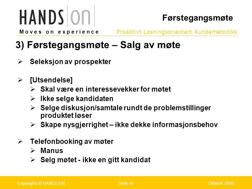 M o v e s o n e x p e r i e n c e Oslo 25.07.2001Copyrights © HANDS ONPage / Pages 15Oktober 2006Copyrights © HANDS ONSlide 15 Proaktivt Løsningsorientert Kundemetodikk M o v e s o n e x p e r i e n c e Oslo 25.07.2001Copyrights © HANDS ONPage / Pages 15Oktober 2006Copyrights © HANDS ONSlide 15 3) Førstegangsmøte – Salg av møte  Seleksjon av prospekter  [Utsendelse]  Skal være en interessevekker for møtet  Ikke selge kandidaten  Selge diskusjon/samtale rundt de problemstillinger produktet løser  Skape nysgjerrighet – ikke dekke informasjonsbehov  Telefonbooking av møter  Manus  Selg møtet - ikke en gitt kandidat Førstegangsmøte
