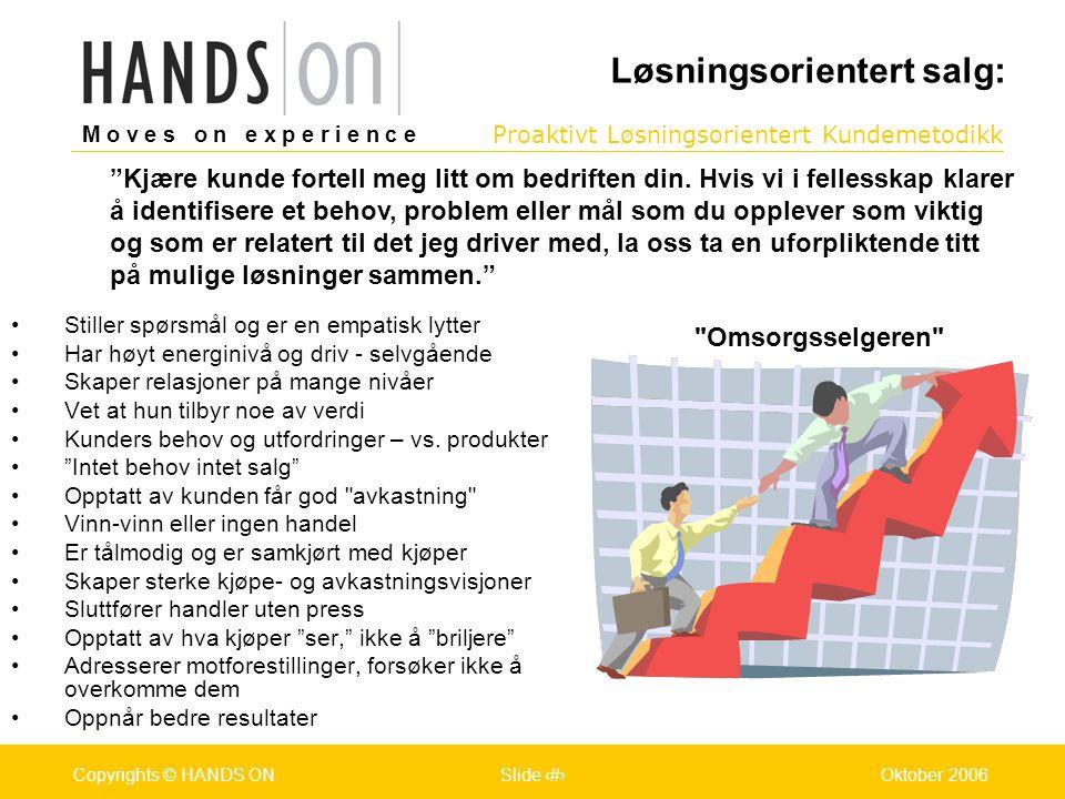 M o v e s o n e x p e r i e n c e Oslo 25.07.2001Copyrights © HANDS ONPage / Pages 8Oktober 2006Copyrights © HANDS ONSlide 8 Proaktivt Løsningsorientert Kundemetodikk M o v e s o n e x p e r i e n c e Oslo 25.07.2001Copyrights © HANDS ONPage / Pages 8Oktober 2006Copyrights © HANDS ONSlide 8 •Stiller spørsmål og er en empatisk lytter •Har høyt energinivå og driv - selvgående •Skaper relasjoner på mange nivåer •Vet at hun tilbyr noe av verdi •Kunders behov og utfordringer – vs.