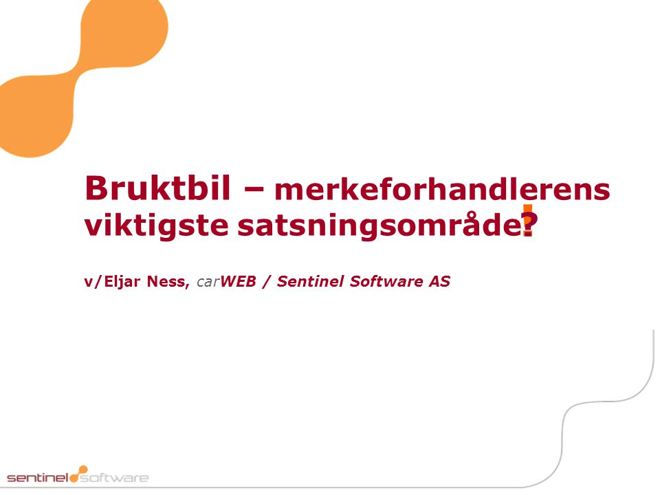 Bruktbil – merkeforhandlerens viktigste satsningsområde v/Eljar Ness, carWEB / Sentinel Software AS ! ?