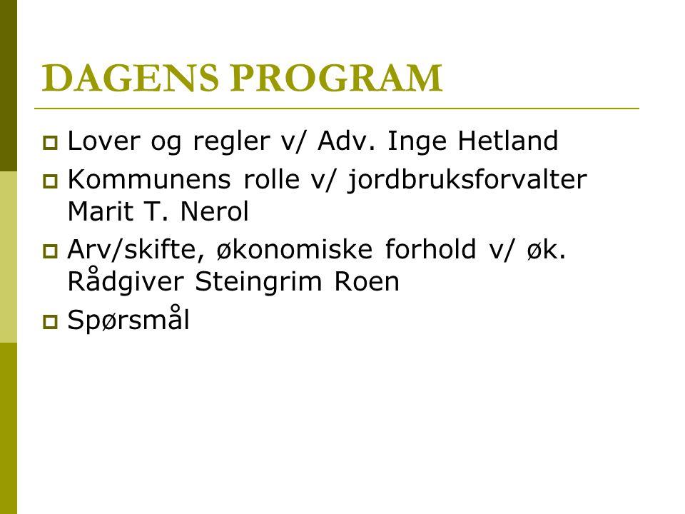 DAGENS PROGRAM  Lover og regler v/ Adv. Inge Hetland  Kommunens rolle v/ jordbruksforvalter Marit T. Nerol  Arv/skifte, økonomiske forhold v/ øk. R