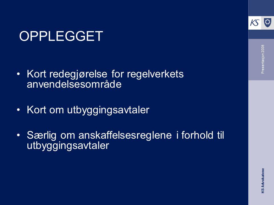 KS Advokatene Presentasjon 2008 OPPLEGGET •Kort redegjørelse for regelverkets anvendelsesområde •Kort om utbyggingsavtaler •Særlig om anskaffelsesregl