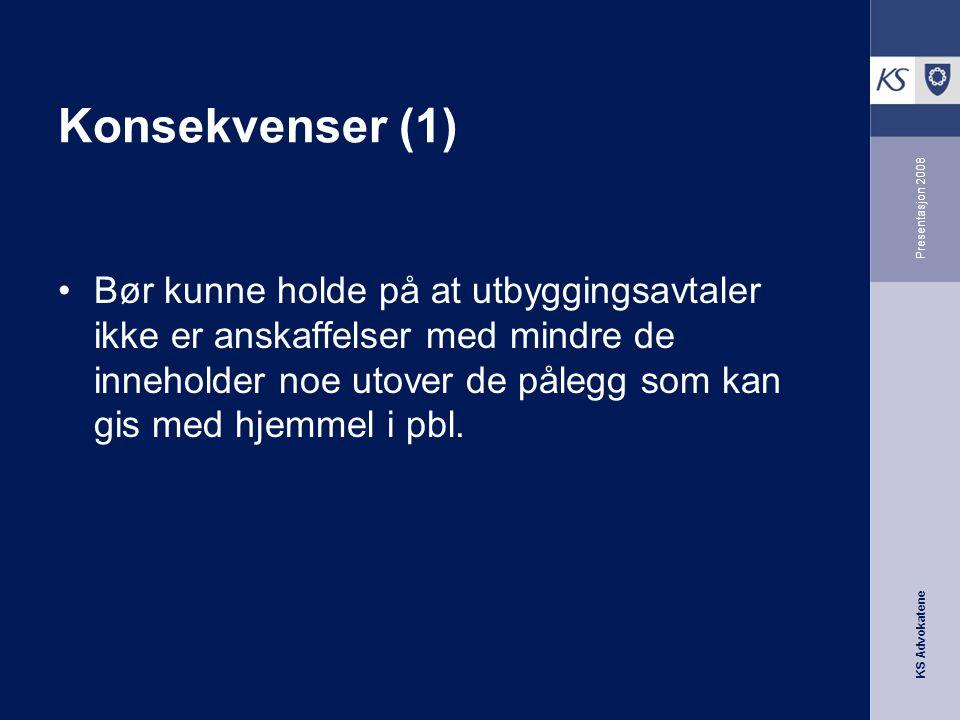 KS Advokatene Presentasjon 2008 Konsekvenser (1) •Bør kunne holde på at utbyggingsavtaler ikke er anskaffelser med mindre de inneholder noe utover de
