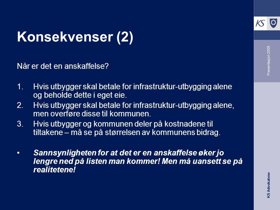 KS Advokatene Presentasjon 2008 Konsekvenser (2) Når er det en anskaffelse? 1.Hvis utbygger skal betale for infrastruktur-utbygging alene og beholde d