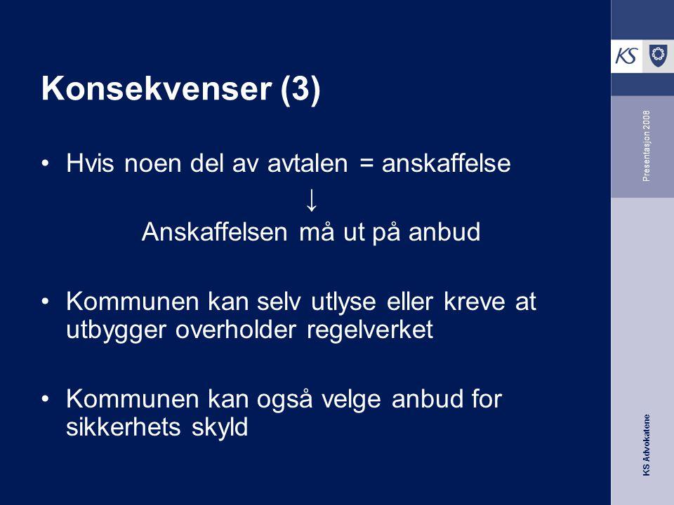 KS Advokatene Presentasjon 2008 Konsekvenser (3) •Hvis noen del av avtalen = anskaffelse ↓ Anskaffelsen må ut på anbud •Kommunen kan selv utlyse eller