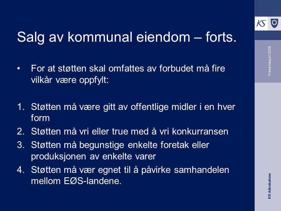 KS Advokatene Presentasjon 2008 Salg av kommunal eiendom – forts. •For at støtten skal omfattes av forbudet må fire vilkår være oppfylt: 1.Støtten må